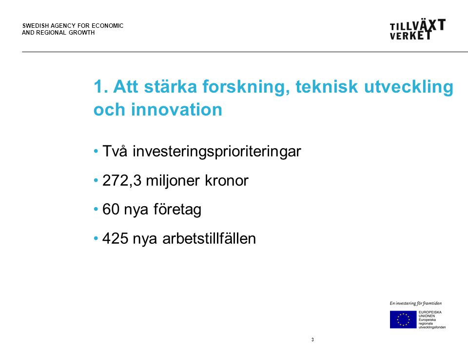 SWEDISH AGENCY FOR ECONOMIC AND REGIONAL GROWTH Exempel på insatser som kan få stöd Förstudier Investeringar i innovations-, test- och demonstrationsanläggningar Insatser för att göra forsknings- och innovations-infrastruktur tillgänglig Ökad samverkan mellan företag och forsknings-institutioner där företagens behov kopplas till forskning för att främja innovation.