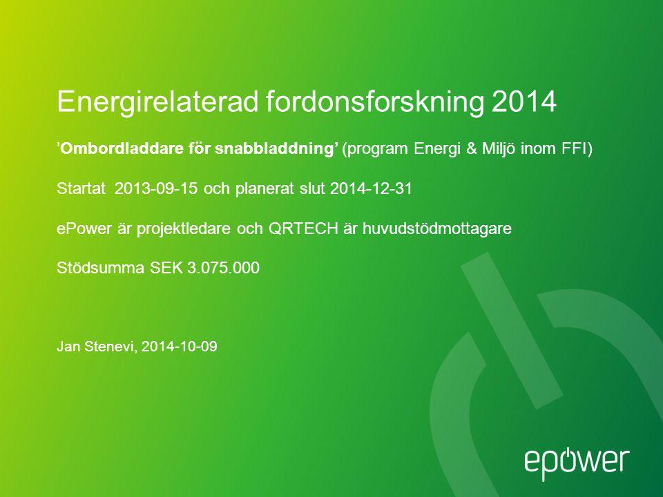 Energirelaterad fordonsforskning 2014 'Ombordladdare för snabbladdning' (program Energi & Miljö inom FFI) Startat 2013-09-15 och planerat slut 2014-12-31 ePower är projektledare och QRTECH är huvudstödmottagare Stödsumma SEK 3.075.000 Jan Stenevi, 2014-10-09