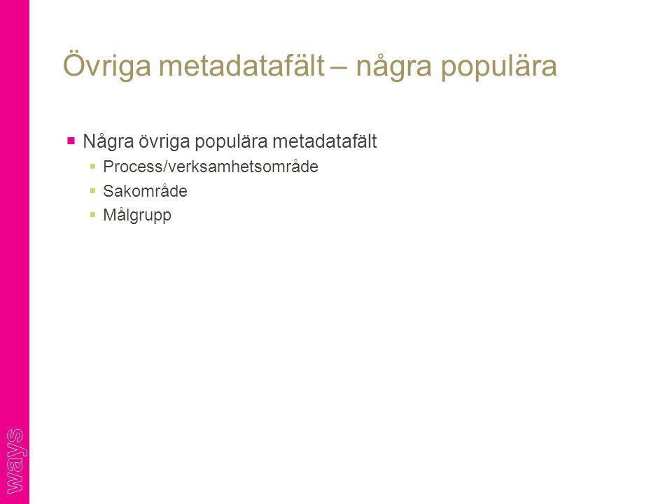  Några övriga populära metadatafält  Process/verksamhetsområde  Sakområde  Målgrupp Övriga metadatafält – några populära