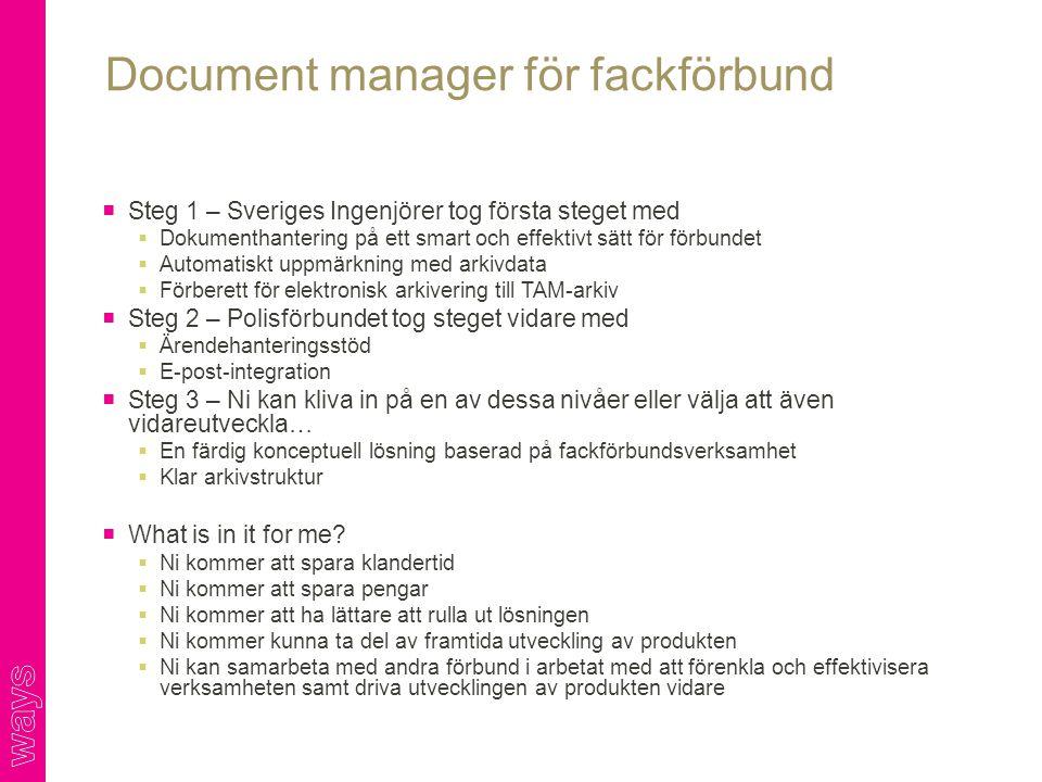  Steg 1 – Sveriges Ingenjörer tog första steget med  Dokumenthantering på ett smart och effektivt sätt för förbundet  Automatiskt uppmärkning med arkivdata  Förberett för elektronisk arkivering till TAM-arkiv  Steg 2 – Polisförbundet tog steget vidare med  Ärendehanteringsstöd  E-post-integration  Steg 3 – Ni kan kliva in på en av dessa nivåer eller välja att även vidareutveckla…  En färdig konceptuell lösning baserad på fackförbundsverksamhet  Klar arkivstruktur  What is in it for me.