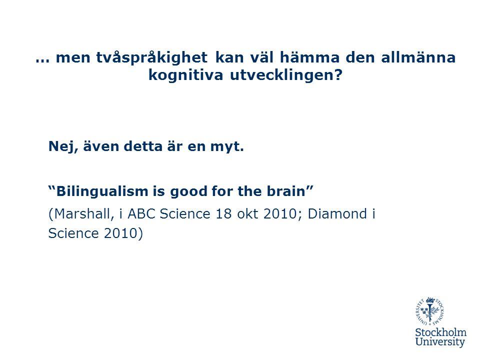"""… men tvåspråkighet kan väl hämma den allmänna kognitiva utvecklingen? Nej, även detta är en myt. """"Bilingualism is good for the brain"""" (Marshall, i AB"""