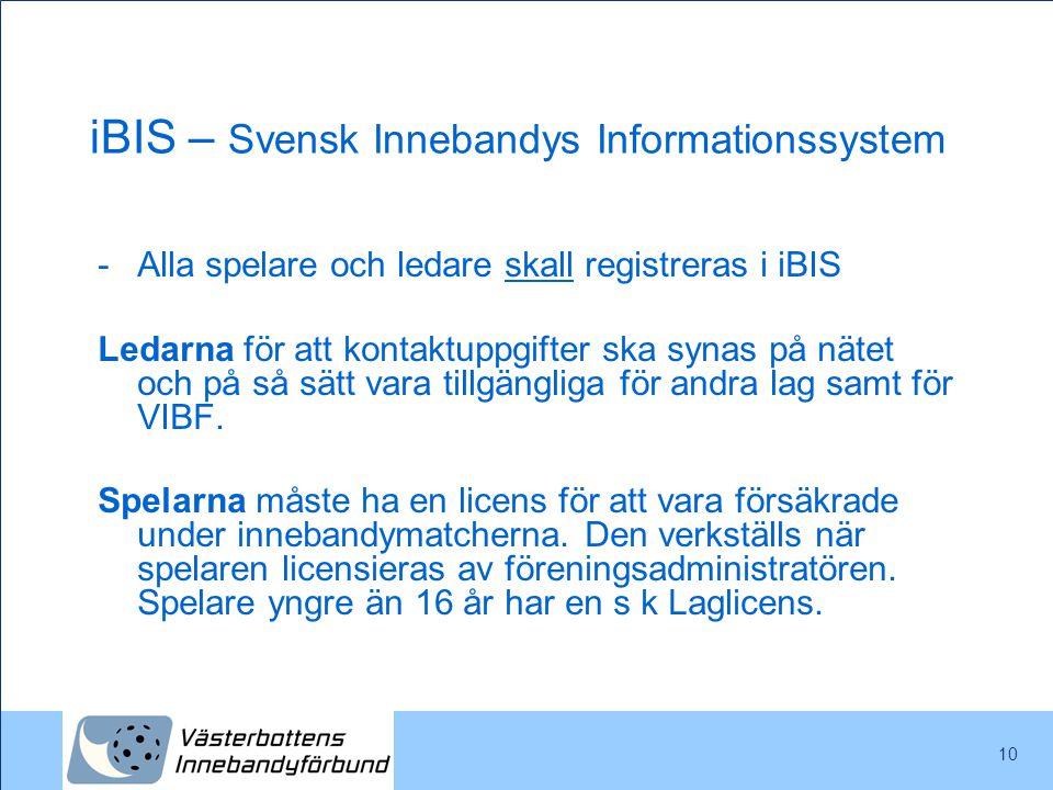 10 iBIS – Svensk Innebandys Informationssystem -Alla spelare och ledare skall registreras i iBIS Ledarna för att kontaktuppgifter ska synas på nätet o