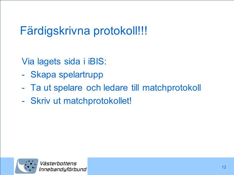 12 Färdigskrivna protokoll!!! Via lagets sida i iBIS: -Skapa spelartrupp -Ta ut spelare och ledare till matchprotokoll -Skriv ut matchprotokollet!