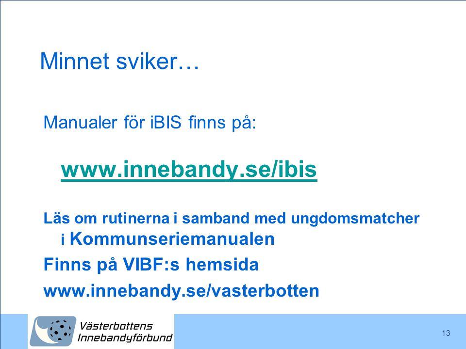 13 Minnet sviker… Manualer för iBIS finns på: www.innebandy.se/ibis www.innebandy.se/ibis Läs om rutinerna i samband med ungdomsmatcher i Kommunseriem