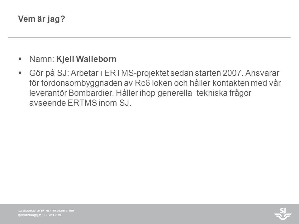 SJs erfarenheter av ERTMS / Presentation / Publik kjell.walleborn@sj.se / FT / 2014-09-09 Vem är jag?  Namn: Kjell Walleborn  Gör på SJ: Arbetar i E