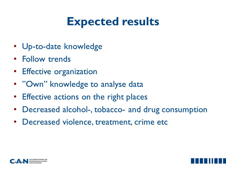 Expected results Up-to-date knowledge Follow trends Effective organization Own knowledge to analyse data Effective actions on the right places Decreased alcohol-, tobacco- and drug consumption Decreased violence, treatment, crime etc
