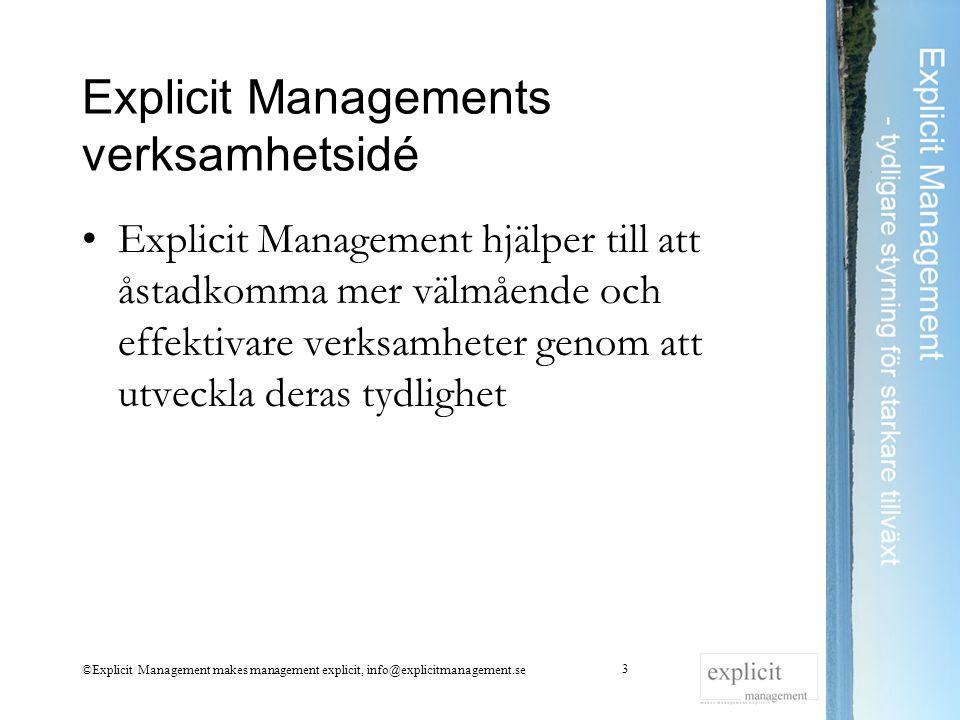 Explicit Managements verksamhetsidé Explicit Management hjälper till att åstadkomma mer välmående och effektivare verksamheter genom att utveckla deras tydlighet ©Explicit Management makes management explicit, info@explicitmanagement.se 3