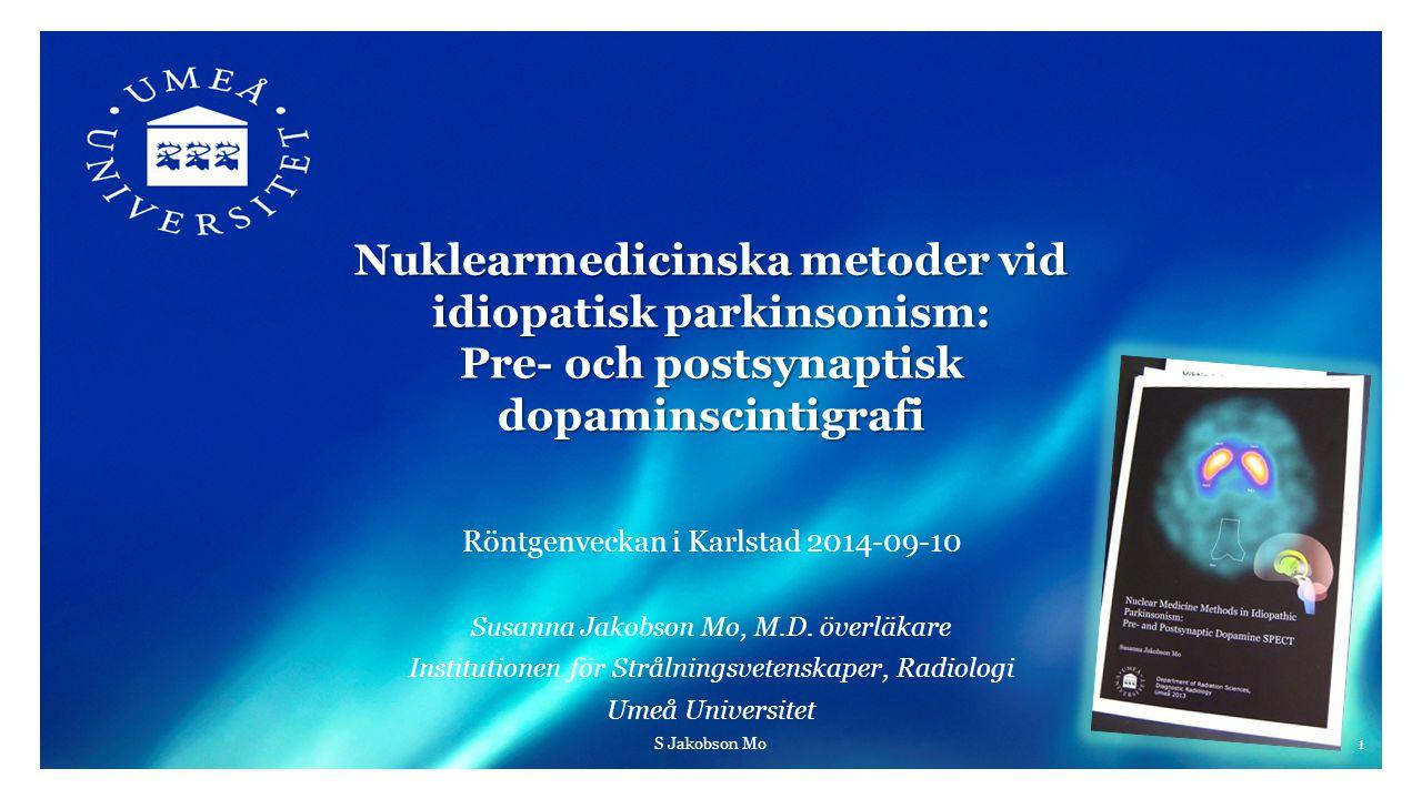 Nuklearmedicinska metoder vid idiopatisk parkinsonism: Pre- och postsynaptisk dopaminscintigrafi Röntgenveckan i Karlstad 2014-09-10 Susanna Jakobson