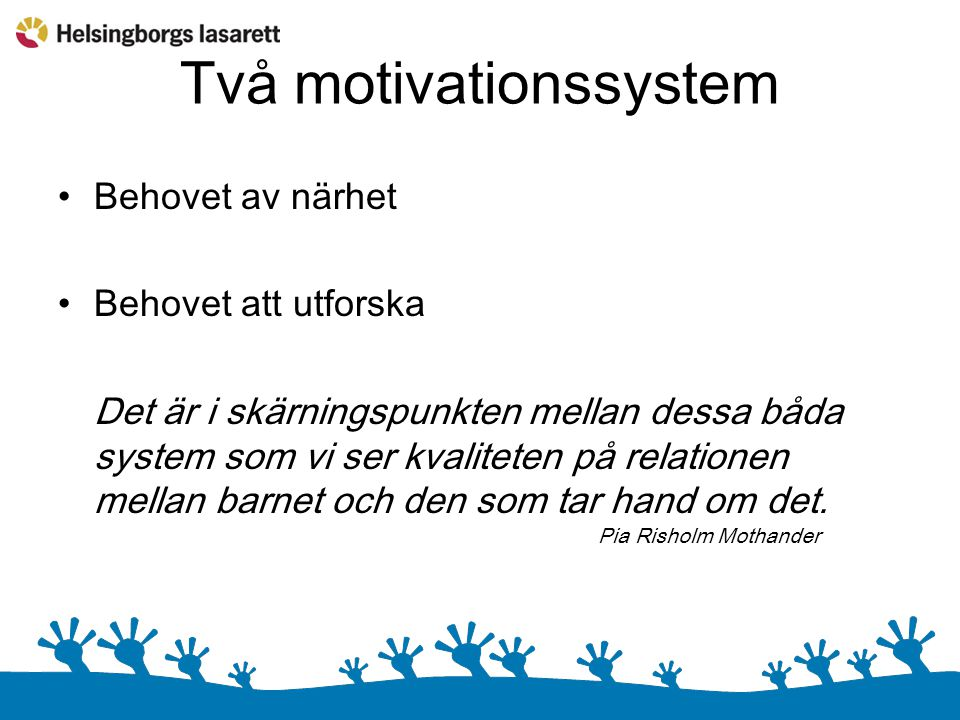 Två motivationssystem Behovet av närhet Behovet att utforska Det är i skärningspunkten mellan dessa båda system som vi ser kvaliteten på relationen mellan barnet och den som tar hand om det.