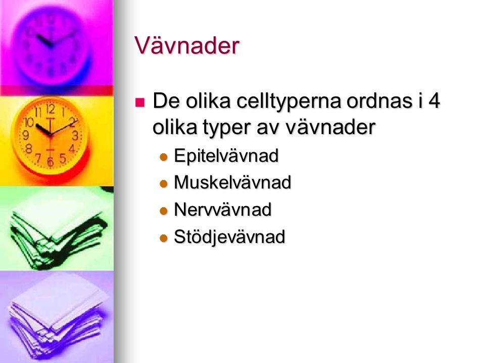 Vävnader De olika celltyperna ordnas i 4 olika typer av vävnader De olika celltyperna ordnas i 4 olika typer av vävnader Epitelvävnad Epitelvävnad Muskelvävnad Muskelvävnad Nervvävnad Nervvävnad Stödjevävnad Stödjevävnad