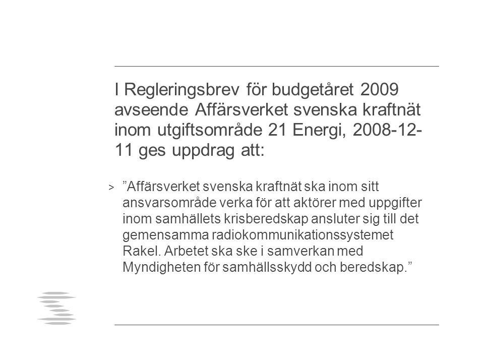 I Regleringsbrev för budgetåret 2009 avseende Affärsverket svenska kraftnät inom utgiftsområde 21 Energi, 2008-12- 11 ges uppdrag att: > Affärsverket svenska kraftnät ska inom sitt ansvarsområde verka för att aktörer med uppgifter inom samhällets krisberedskap ansluter sig till det gemensamma radiokommunikationssystemet Rakel.