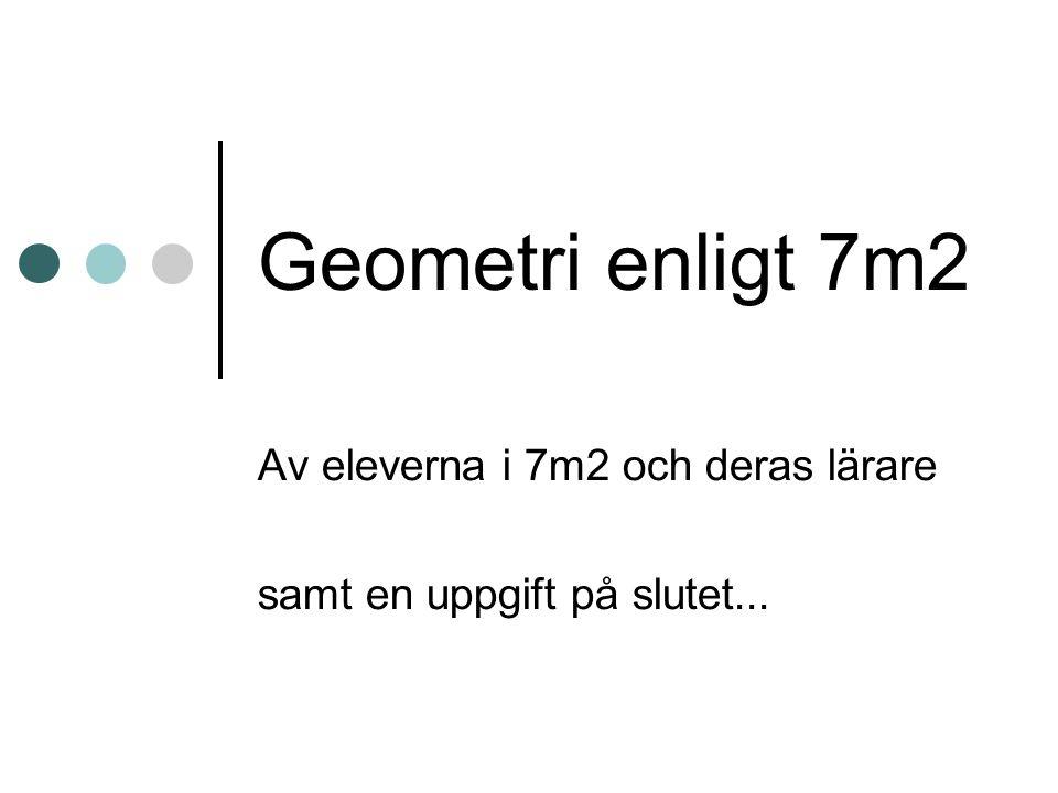 Geometri enligt 7m2 Av eleverna i 7m2 och deras lärare samt en uppgift på slutet...