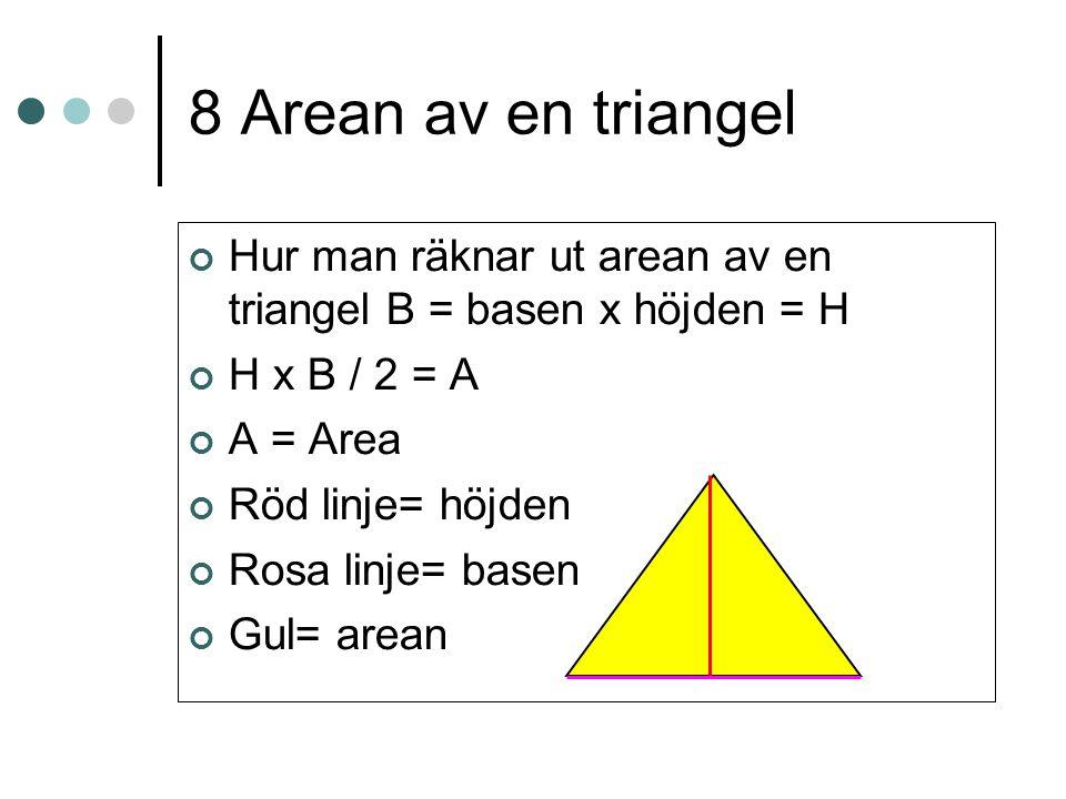 8 Arean av en triangel Hur man räknar ut arean av en triangel B = basen x höjden = H H x B / 2 = A A = Area Röd linje= höjden Rosa linje= basen Gul= a