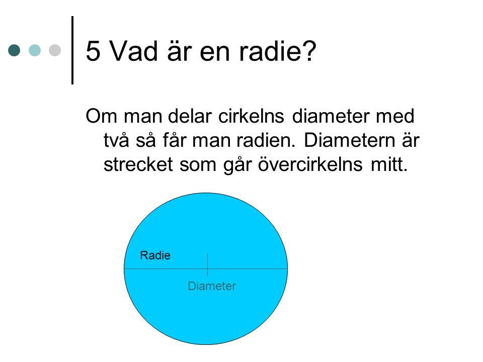5 Vad är en radie? Om man delar cirkelns diameter med två så får man radien. Diametern är strecket som går övercirkelns mitt. Radie Diameter