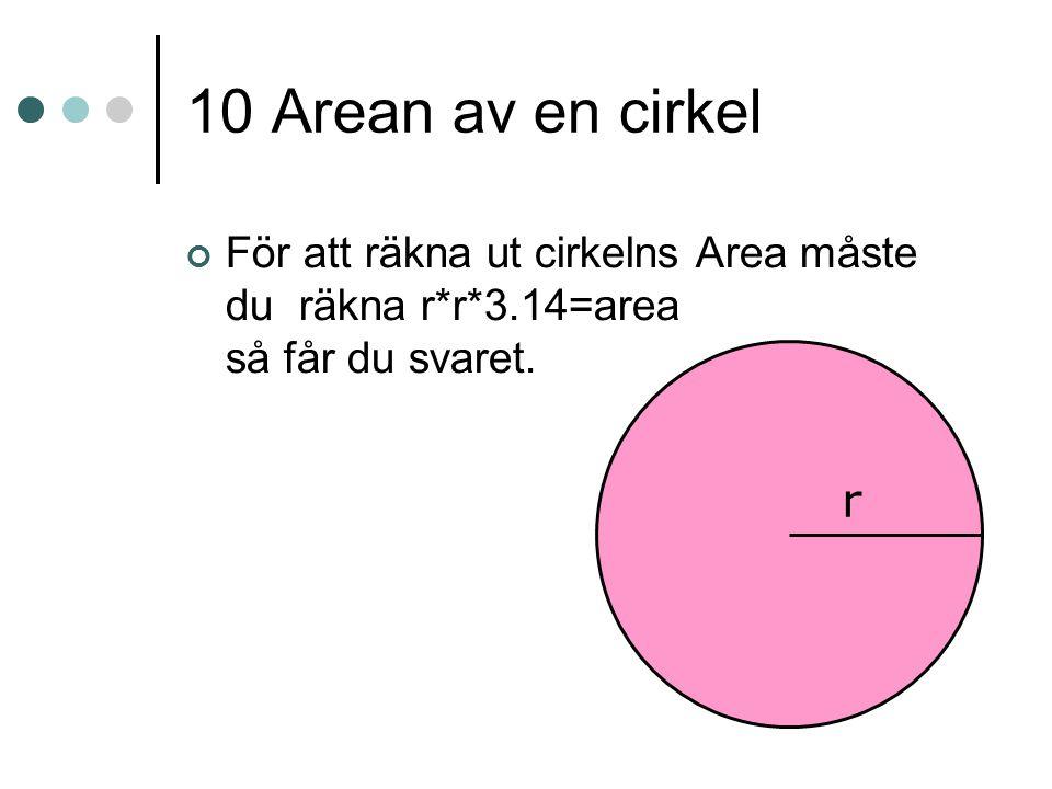 10 Arean av en cirkel För att räkna ut cirkelns Area måste du räkna r*r*3.14=area så får du svaret. r