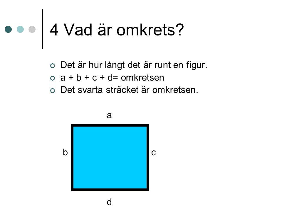 4 Vad är omkrets? Det är hur långt det är runt en figur. a + b + c + d= omkretsen Det svarta sträcket är omkretsen. a b c d