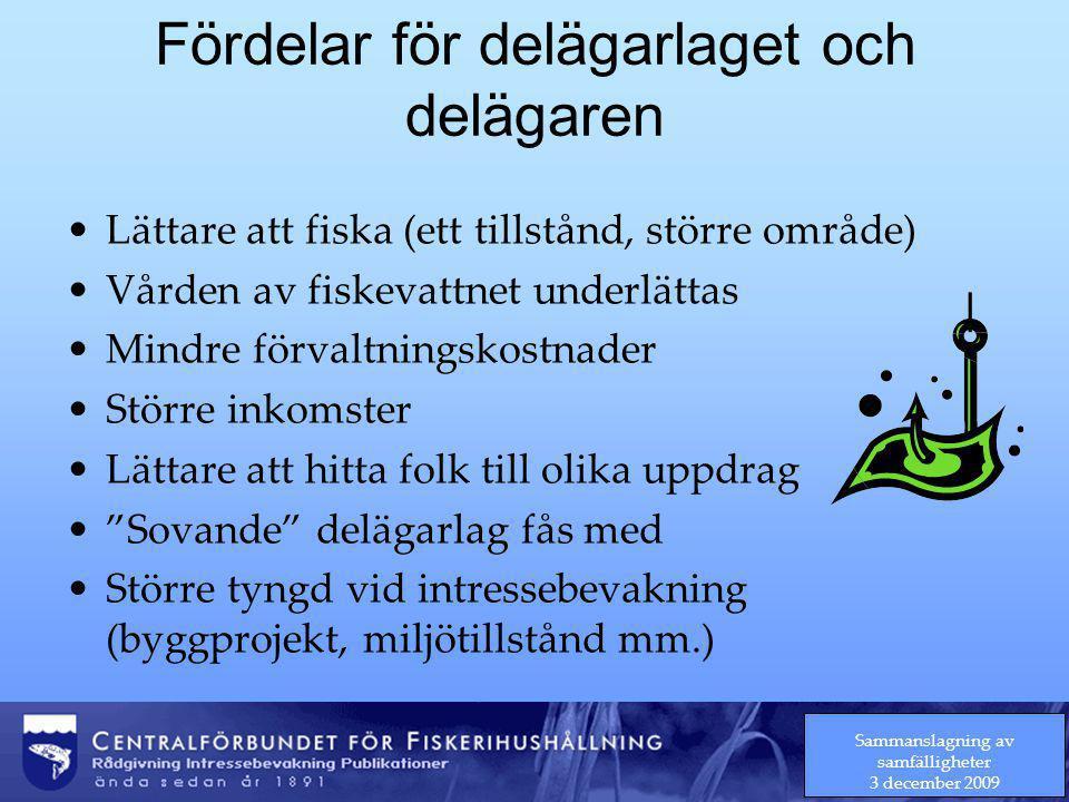 Sammanslagning av samfälligheter 3 december 2009 Fördelar för delägarlaget och delägaren Lättare att fiska (ett tillstånd, större område) Vården av fiskevattnet underlättas Mindre förvaltningskostnader Större inkomster Lättare att hitta folk till olika uppdrag Sovande delägarlag fås med Större tyngd vid intressebevakning (byggprojekt, miljötillstånd mm.)