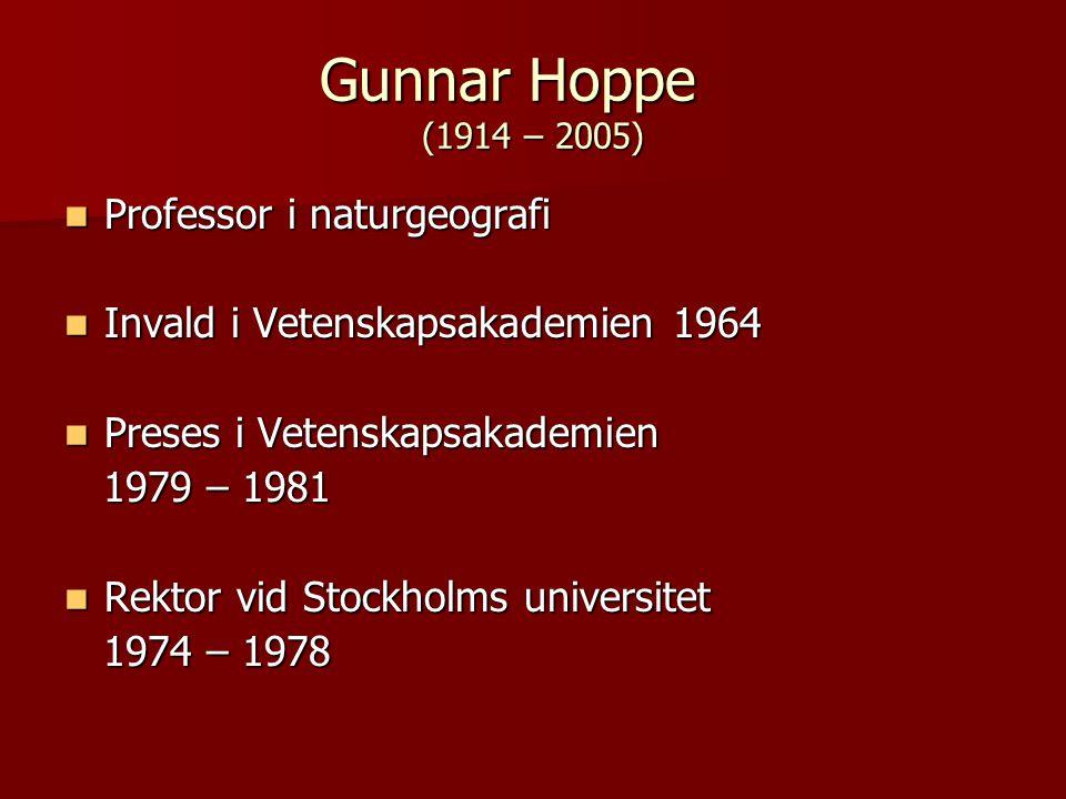 Gunnar Hoppe (1914 – 2005) Professor i naturgeografi Professor i naturgeografi Invald i Vetenskapsakademien 1964 Invald i Vetenskapsakademien 1964 Preses i Vetenskapsakademien Preses i Vetenskapsakademien 1979 – 1981 1979 – 1981 Rektor vid Stockholms universitet Rektor vid Stockholms universitet 1974 – 1978 1974 – 1978