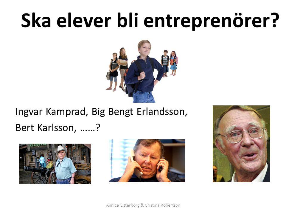 Ska elever bli entreprenörer? Ingvar Kamprad, Big Bengt Erlandsson, Bert Karlsson, ……? Annica Otterborg & Cristina Robertson