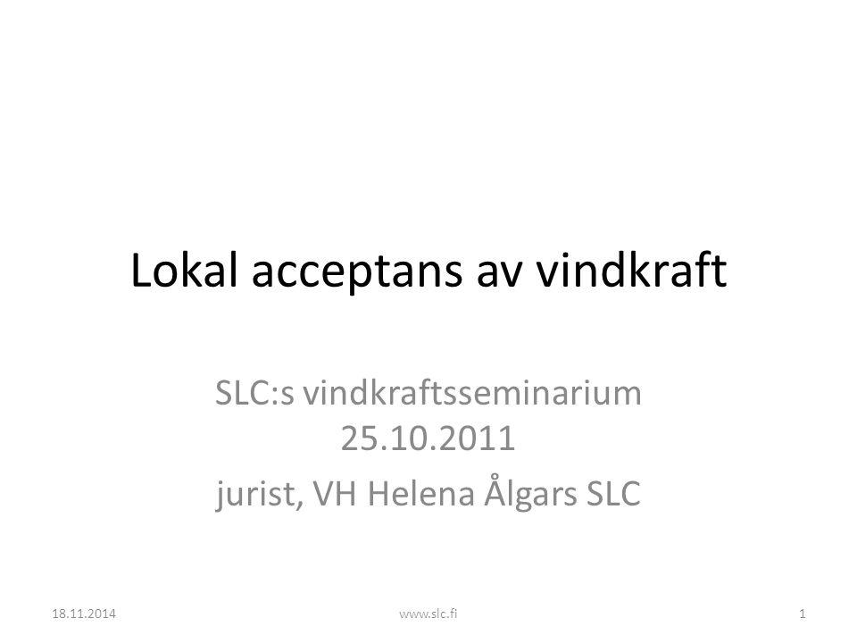 Lokal acceptans av vindkraft SLC:s vindkraftsseminarium 25.10.2011 jurist, VH Helena Ålgars SLC 18.11.20141www.slc.fi