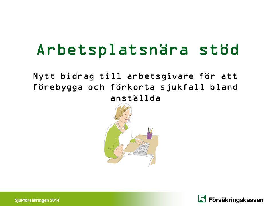 Sjukförsäkringen 2014 Arbetsplatsnära stöd Nytt bidrag till arbetsgivare för att förebygga och förkorta sjukfall bland anställda