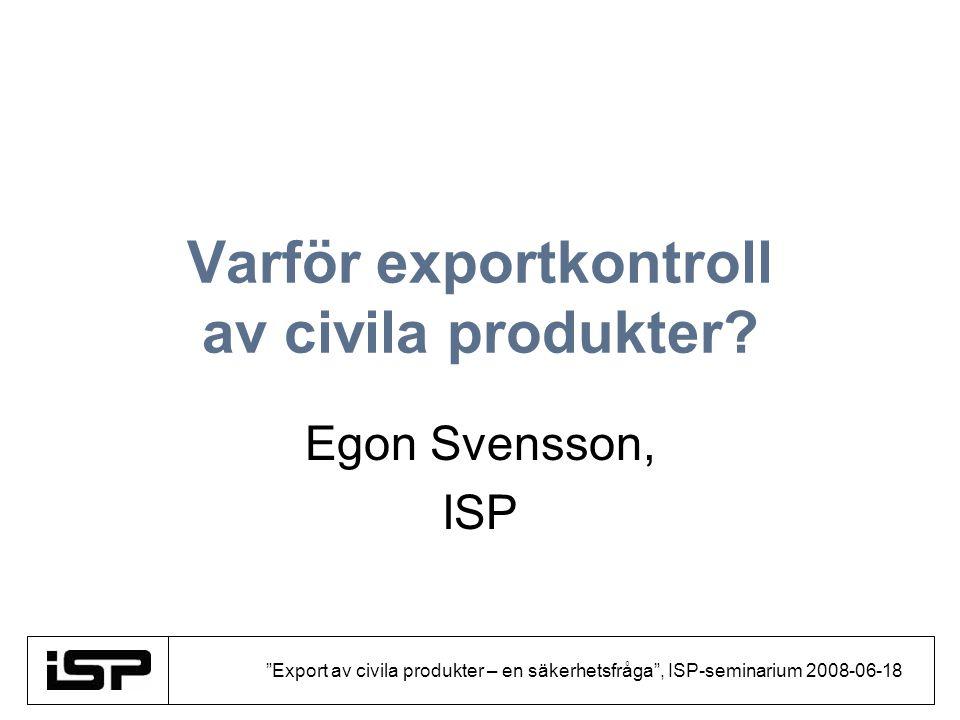 Export av civila produkter – en säkerhetsfråga , ISP-seminarium 2008-06-18 Disposition Definition Våra politiska åtaganden Regelverk Varför Tillstånd