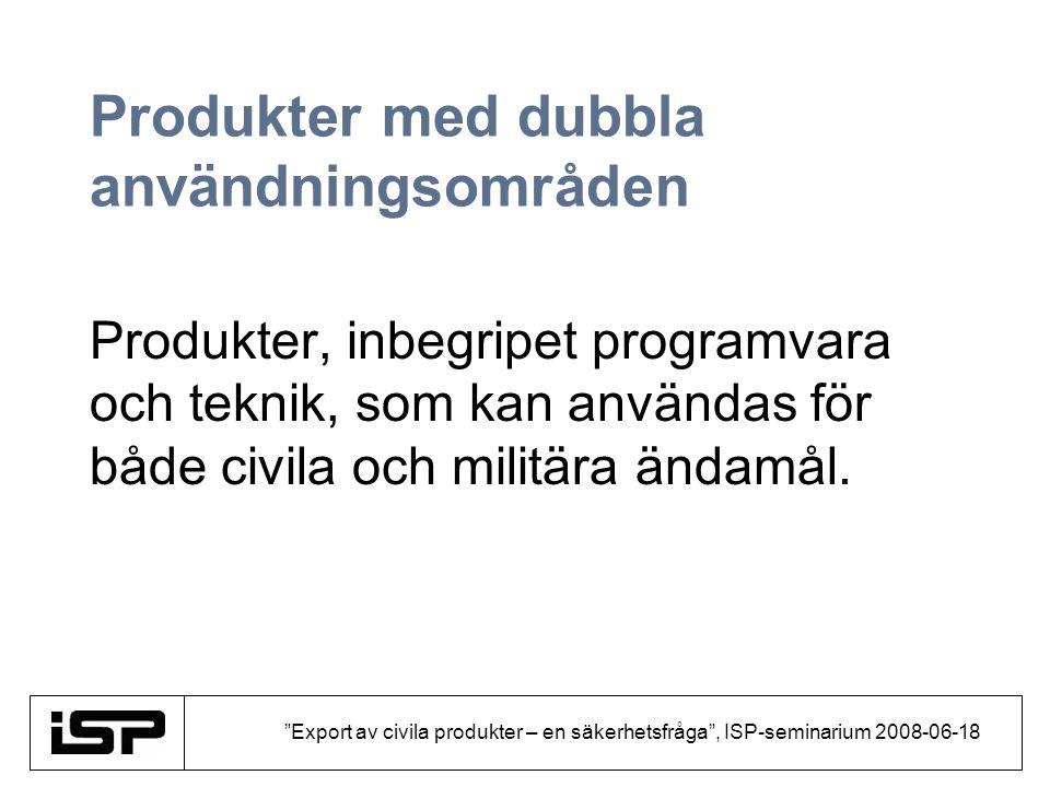 """""""Export av civila produkter – en säkerhetsfråga"""", ISP-seminarium 2008-06-18 Produkter med dubbla användningsområden Produkter, inbegripet programvara"""