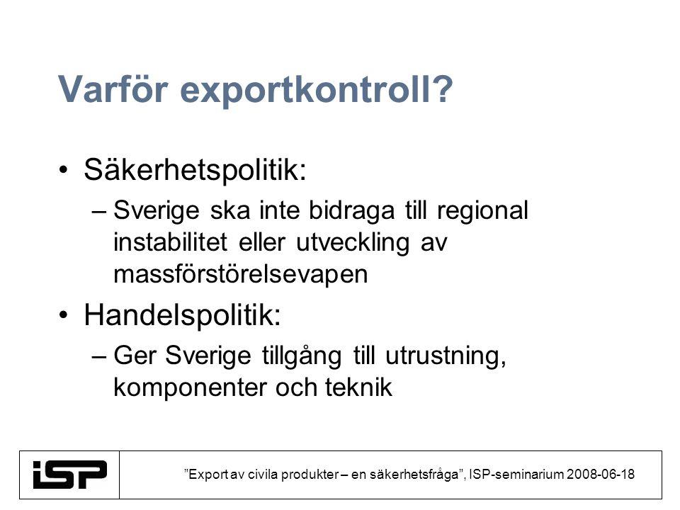 """""""Export av civila produkter – en säkerhetsfråga"""", ISP-seminarium 2008-06-18 Varför exportkontroll? Säkerhetspolitik: –Sverige ska inte bidraga till re"""
