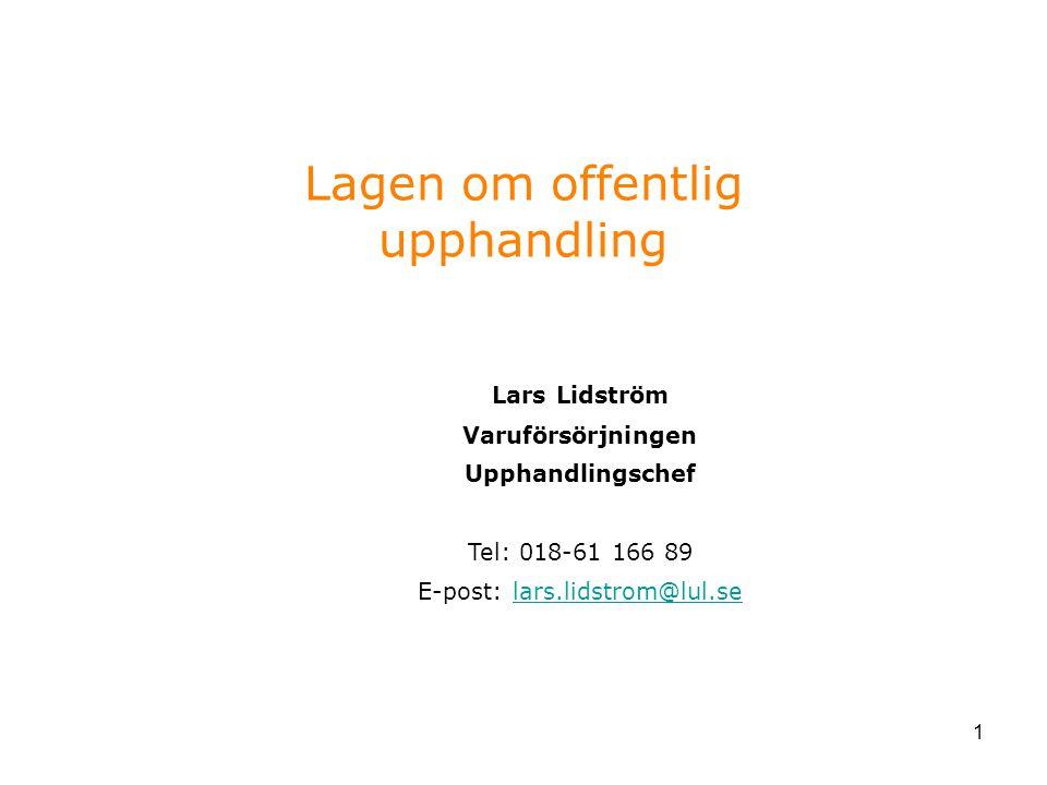 1 Lagen om offentlig upphandling Lars Lidström Varuförsörjningen Upphandlingschef Tel: 018-61 166 89 E-post: lars.lidstrom@lul.se