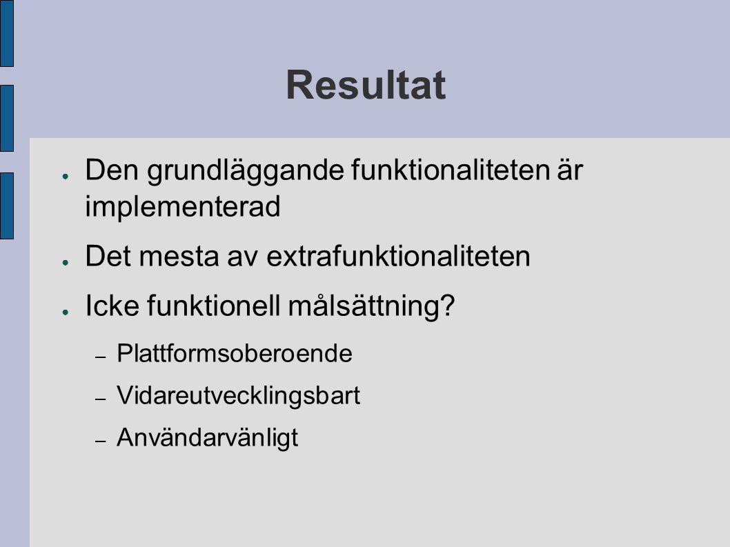 Resultat ● Den grundläggande funktionaliteten är implementerad ● Det mesta av extrafunktionaliteten ● Icke funktionell målsättning? – Plattformsoberoe