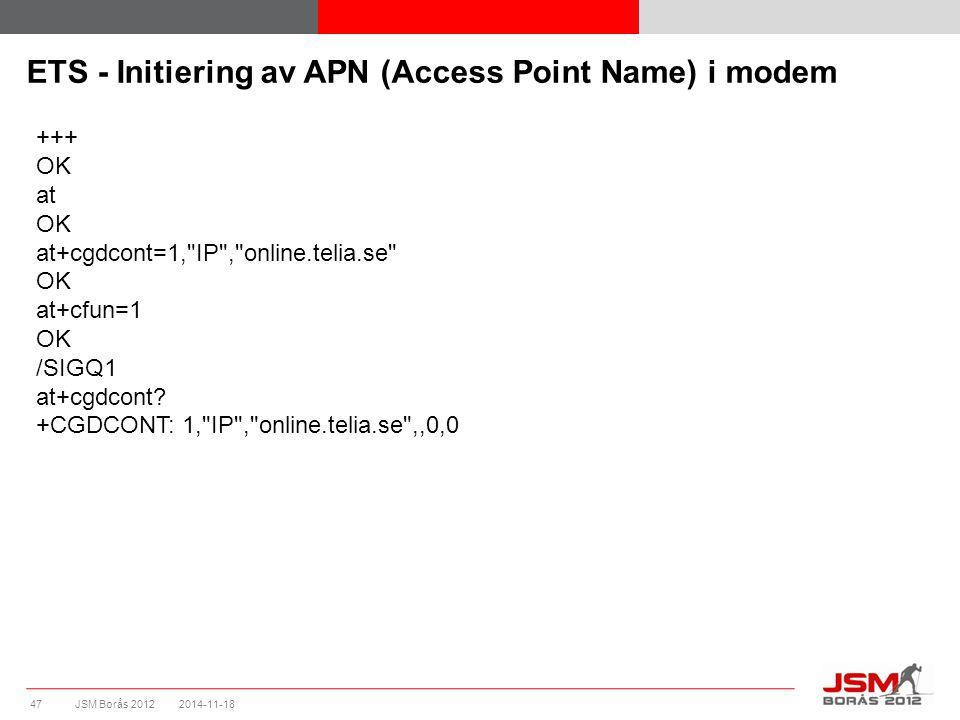 JSM Borås 2012 ETS - Initiering av APN (Access Point Name) i modem 2014-11-1847 +++ OK at OK at+cgdcont=1, IP , online.telia.se OK at+cfun=1 OK /SIGQ1 at+cgdcont.