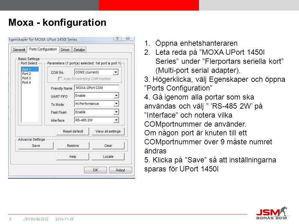 JSM Borås 2012 Moxa - konfiguration 2014-11-185 1.Öppna enhetshanteraren 2.Leta reda på MOXA UPort 1450I Series under Flerportars seriella kort (Multi-port serial adapter).
