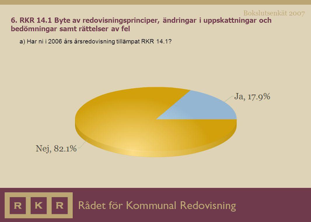 Bokslutsenkät 2007 6. RKR 14.1 Byte av redovisningsprinciper, ändringar i uppskattningar och bedömningar samt rättelser av fel a) Har ni i 2006 års år