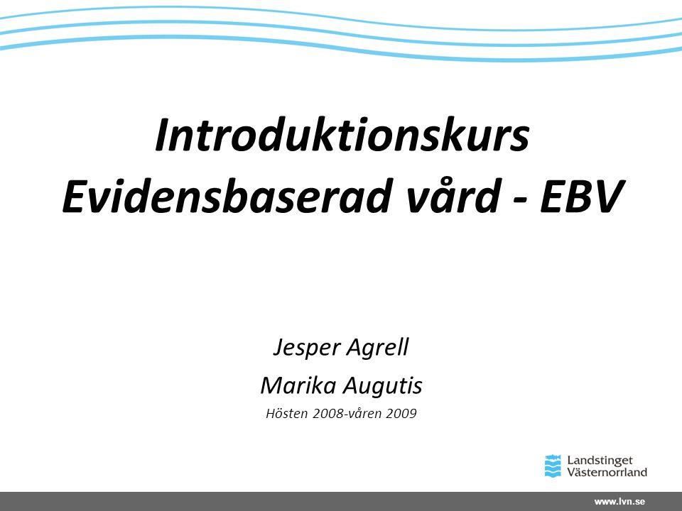 www.lvn.se Introduktionskurs Evidensbaserad vård - EBV Jesper Agrell Marika Augutis Hösten 2008-våren 2009