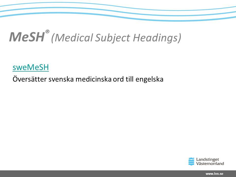 www.lvn.se MeSH ® (Medical Subject Headings) sweMeSH Översätter svenska medicinska ord till engelska