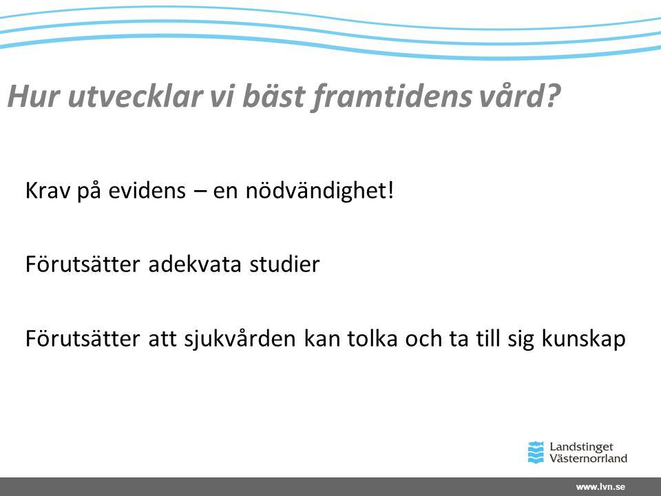 www.lvn.se Hur utvecklar vi bäst framtidens vård.Krav på evidens – en nödvändighet.