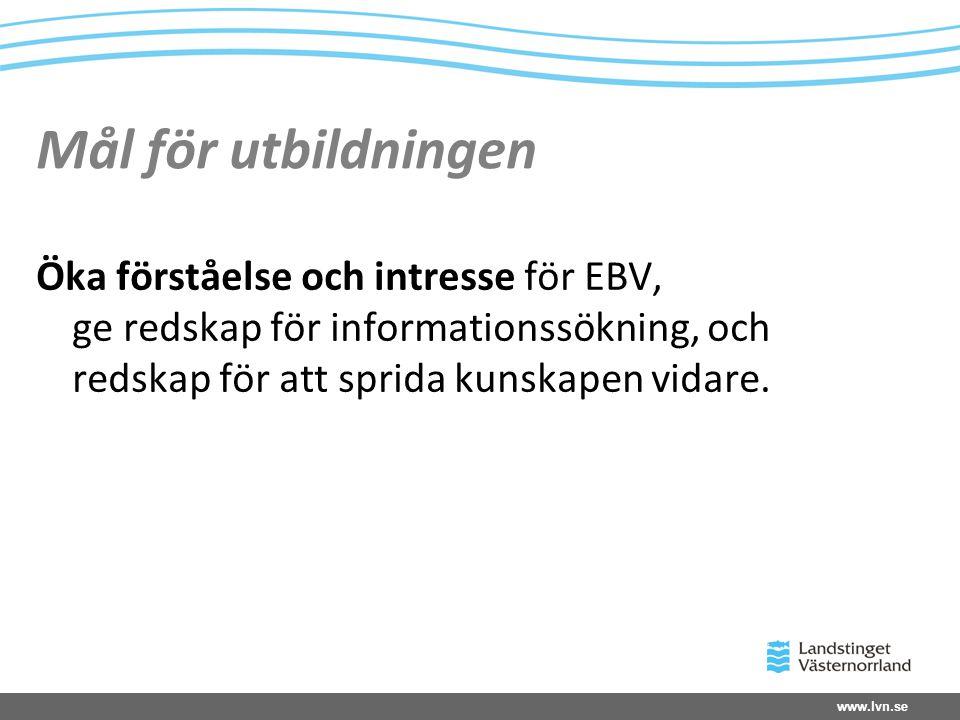 www.lvn.se Mål för utbildningen Öka förståelse och intresse för EBV, ge redskap för informationssökning, och redskap för att sprida kunskapen vidare.