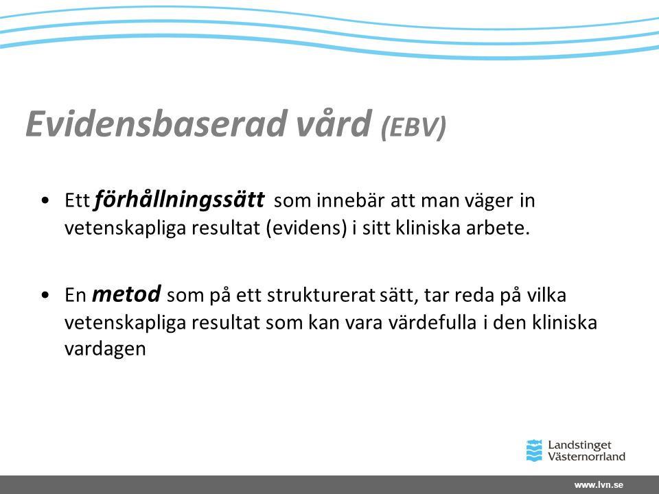www.lvn.se Evidensbaserad vård (EBV) Ett förhållningssätt som innebär att man väger in vetenskapliga resultat (evidens) i sitt kliniska arbete.