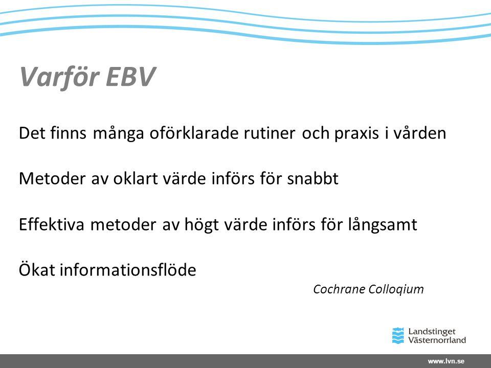 www.lvn.se Varför EBV Det finns många oförklarade rutiner och praxis i vården Metoder av oklart värde införs för snabbt Effektiva metoder av högt värde införs för långsamt Ökat informationsflöde Cochrane Colloqium