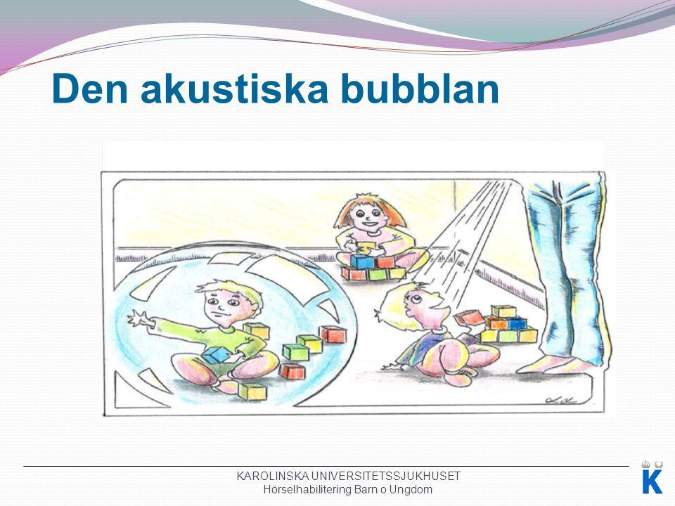 Den akustiska bubblan KAROLINSKA UNIVERSITETSSJUKHUSET Hörselhabilitering Barn o Ungdom