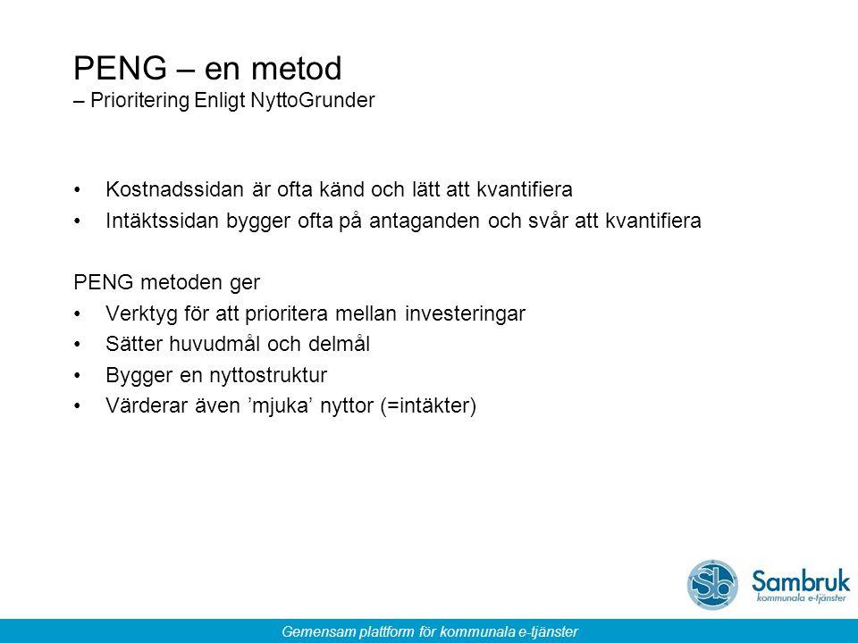 Gemensam plattform för kommunala e-tjänster PENG – en metod – Prioritering Enligt NyttoGrunder Kostnadssidan är ofta känd och lätt att kvantifiera Intäktssidan bygger ofta på antaganden och svår att kvantifiera PENG metoden ger Verktyg för att prioritera mellan investeringar Sätter huvudmål och delmål Bygger en nyttostruktur Värderar även 'mjuka' nyttor (=intäkter)