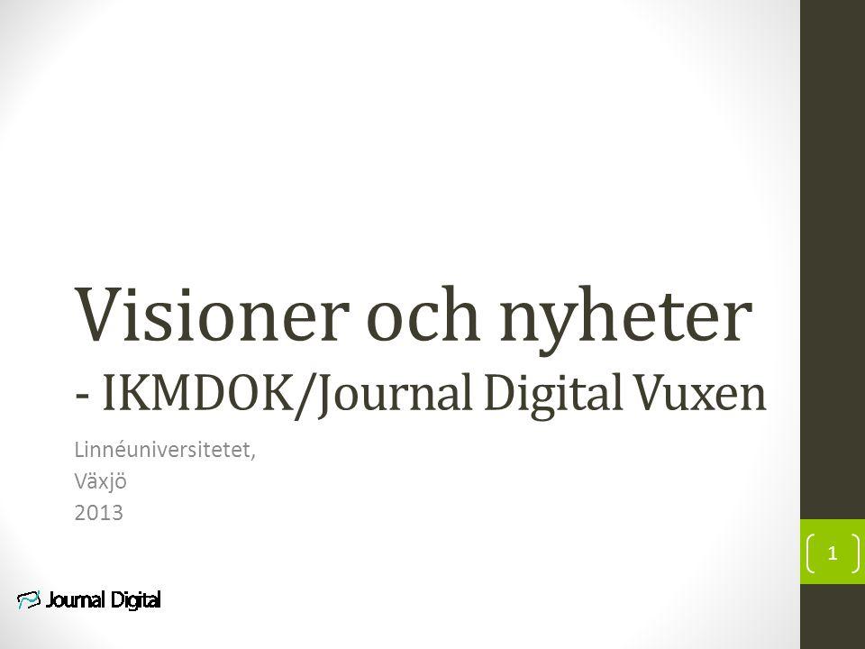 Visioner och nyheter - IKMDOK/Journal Digital Vuxen Linnéuniversitetet, Växjö 2013 1