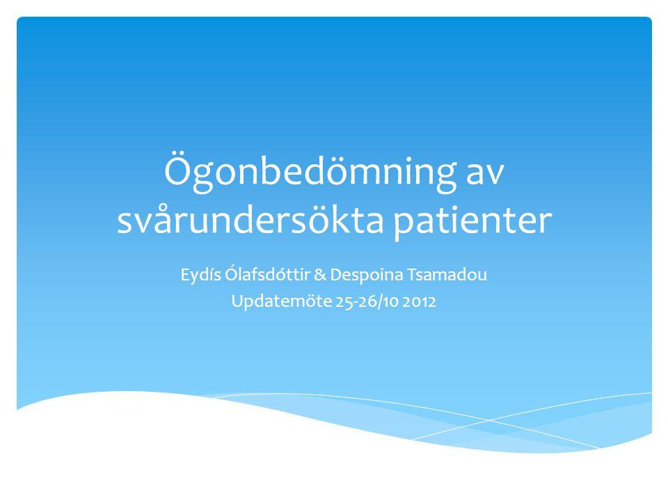 Ögonbedömning av svårundersökta patienter Eydís Ólafsdóttir & Despoina Tsamadou Updatemöte 25-26/10 2012