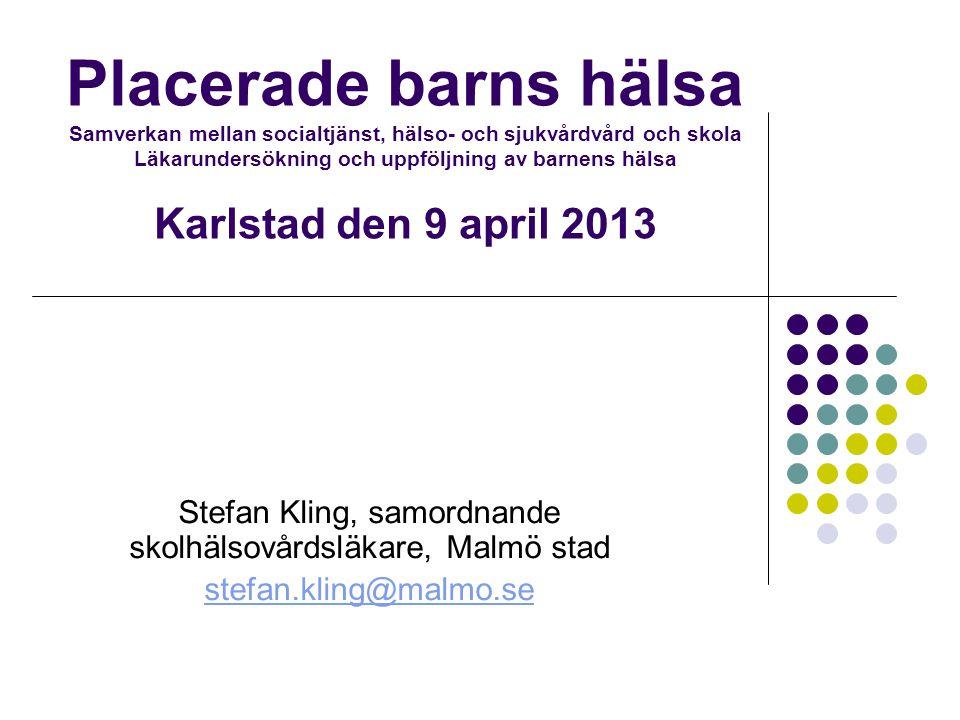 Placerade barns hälsa Samverkan mellan socialtjänst, hälso- och sjukvårdvård och skola Läkarundersökning och uppföljning av barnens hälsa Karlstad den 9 april 2013 Stefan Kling, samordnande skolhälsovårdsläkare, Malmö stad stefan.kling@malmo.se