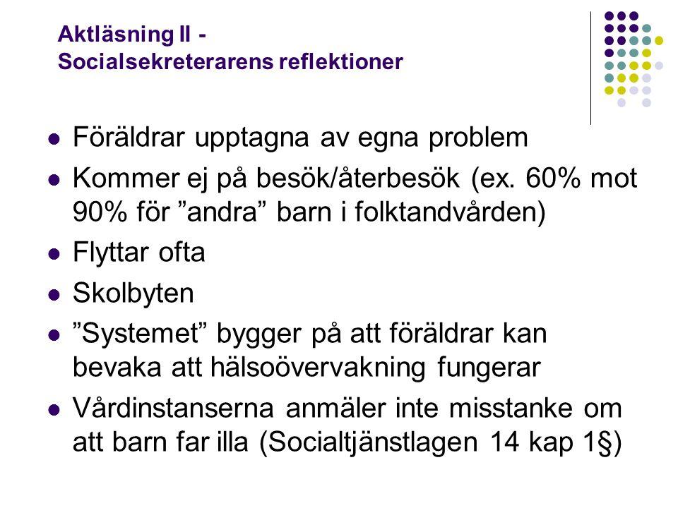 Aktläsning II - Socialsekreterarens reflektioner Föräldrar upptagna av egna problem Kommer ej på besök/återbesök (ex.
