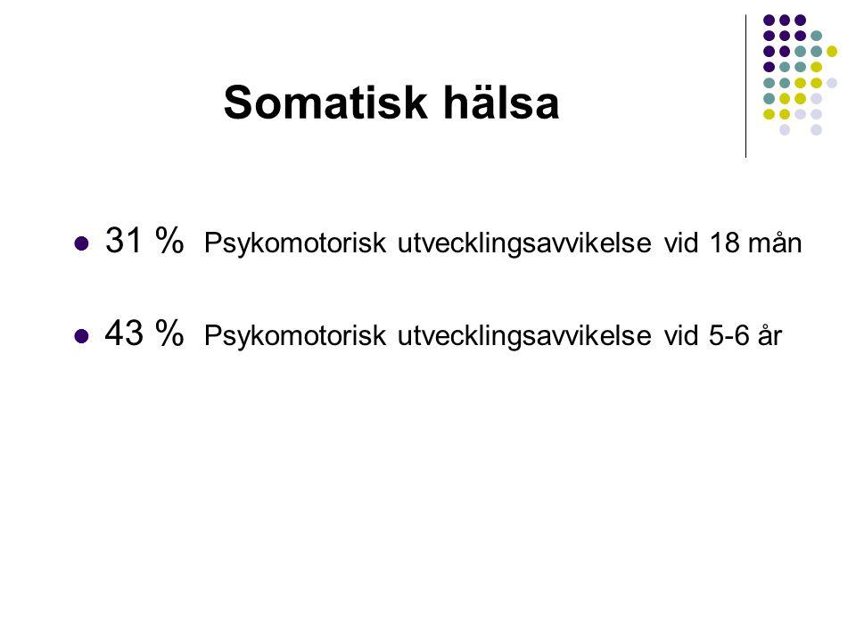 Somatisk hälsa 31 % Psykomotorisk utvecklingsavvikelse vid 18 mån 43 % Psykomotorisk utvecklingsavvikelse vid 5-6 år
