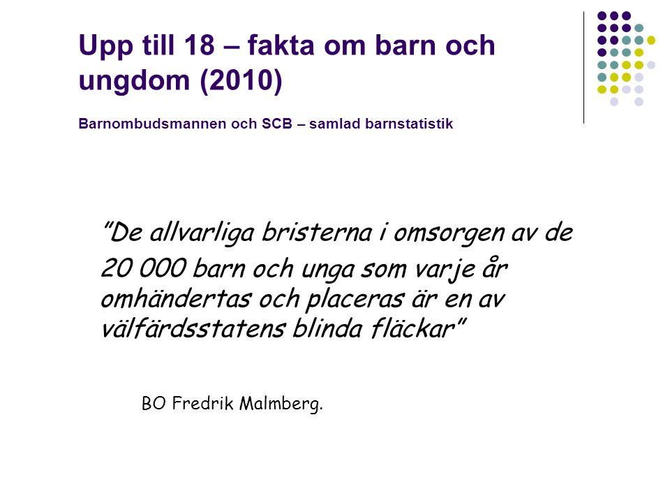 Upp till 18 – fakta om barn och ungdom (2010) Barnombudsmannen och SCB – samlad barnstatistik De allvarliga bristerna i omsorgen av de 20 000 barn och unga som varje år omhändertas och placeras är en av välfärdsstatens blinda fläckar BO Fredrik Malmberg.