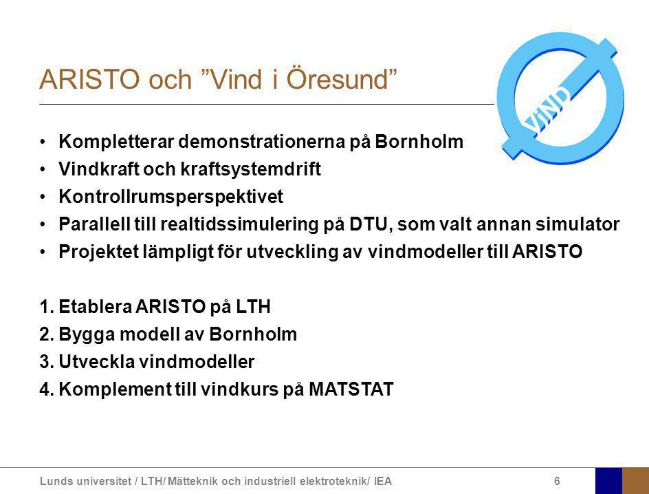 Lunds universitet / LTH/ Mätteknik och industriell elektroteknik/ IEA6 ARISTO och Vind i Öresund Kompletterar demonstrationerna på Bornholm Vindkraft och kraftsystemdrift Kontrollrumsperspektivet Parallell till realtidssimulering på DTU, som valt annan simulator Projektet lämpligt för utveckling av vindmodeller till ARISTO 1.Etablera ARISTO på LTH 2.Bygga modell av Bornholm 3.Utveckla vindmodeller 4.Komplement till vindkurs på MATSTAT
