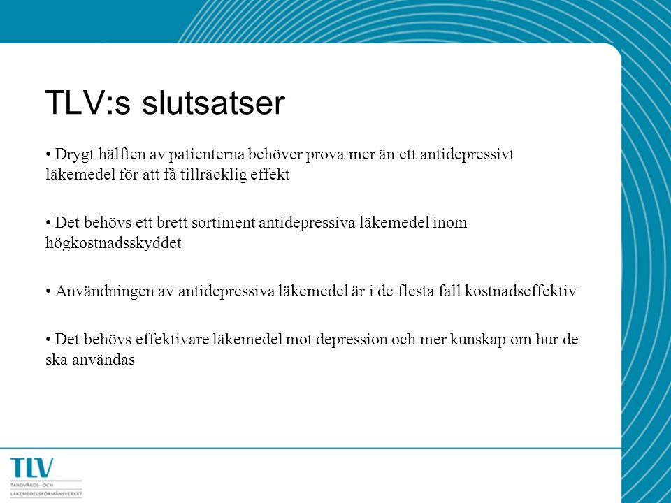 TLV:s slutsatser Drygt hälften av patienterna behöver prova mer än ett antidepressivt läkemedel för att få tillräcklig effekt Det behövs ett brett sortiment antidepressiva läkemedel inom högkostnadsskyddet Användningen av antidepressiva läkemedel är i de flesta fall kostnadseffektiv Det behövs effektivare läkemedel mot depression och mer kunskap om hur de ska användas