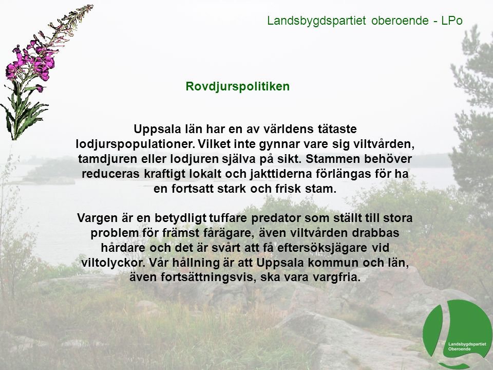 Landsbygdspartiet oberoende - LPo Rovdjurspolitiken Uppsala län har en av världens tätaste lodjurspopulationer. Vilket inte gynnar vare sig viltvården